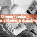 Cheque Familiar y ayuda a madres trabajadoras