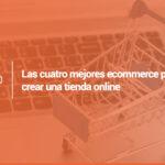 Las 4 mejores ecommerce para crear una tienda online