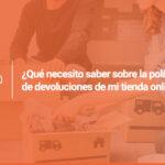 ¿Qué necesito saber sobre la política de devoluciones de mi tienda online?