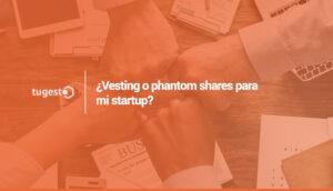 ¿Vesting o phantom shares para mi startup?
