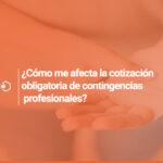 ¿Cómo me afecta la cotización obligatoria de contingencias profesionales?