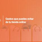 Gastos que puedes evitar de tu tienda online