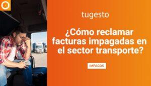 Si eres transportista y estás sufriendo impagos, en tugesto te explicamos cómo reclamar tus facturas impagadas.