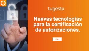 Descubre las nuevas tecnologías para la certificación de autorizaciones